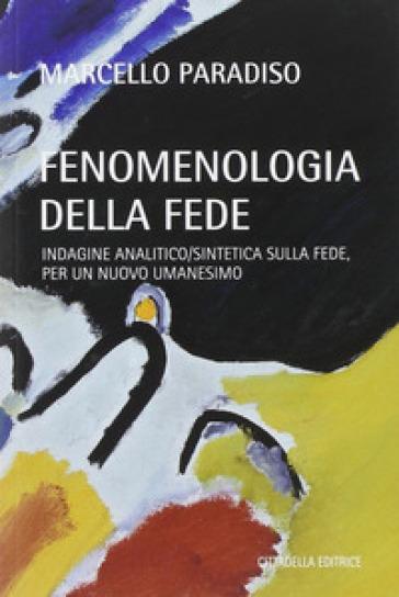 Fenomenologia della fede. Indagine analitico/sintetica sulla fede, per un nuovo umanesimo - Marcello Paradiso |