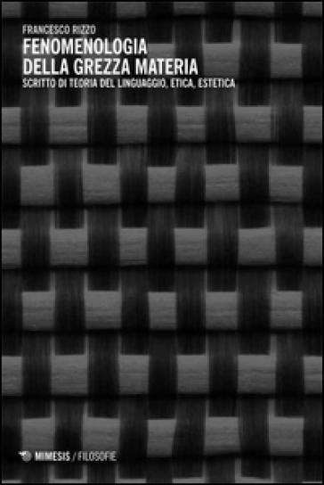 Fenomenologia della grezza materia. Scritto di teoria del linguaggio, etica, estetica - Francesco Rizzo |