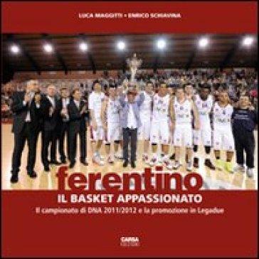 Ferentino. Il basket appassionato. Il campionato di DNA 2011/2012 e la promozione in legadue - Luca Maggitti pdf epub
