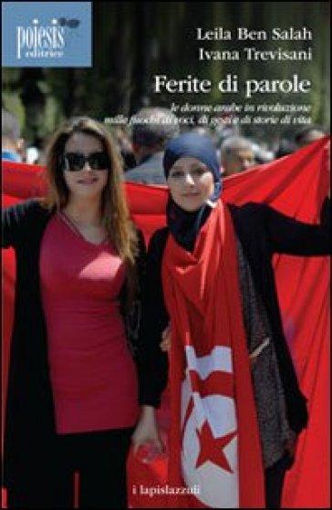 Ferite di parole. Le donne arabe in rivoluzione. Mille fuochi di voci, di gesti e di storie di vita - Leila Ben-Salah |