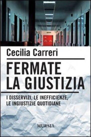 Fermate la giustizia. I disservizi, le inefficienze, le ingiustizie quotidiane - Cecilia Carreri |
