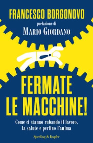 Fermate le macchine! Come ci stanno rubando il lavoro, la salute e perfino l'anima - Francesco Borgonovo |