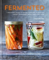 Fermented: A beginner s guide to making your own sourdough, yogurt, sauerkraut, kefir, kimchi and more