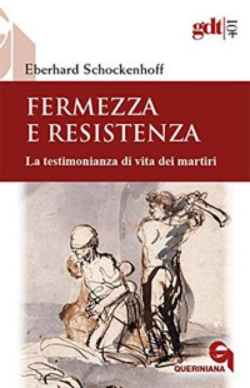 Fermezza e resistenza. La testimonianza di vita dei martiri - Eberhard Schockenhoff  