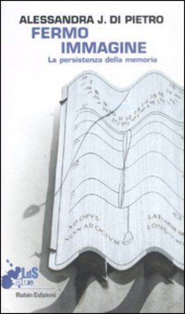 Fermo immagine. La persistenza della memoria - Alessandra Di Pietro | Jonathanterrington.com
