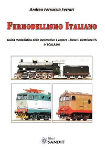 Fermodellismo italiano. Guida modellistica delle locomotive a vapore, diesel, elettriche FS in scala H0 - Andrea Ferruccio Ferrari | Rochesterscifianimecon.com