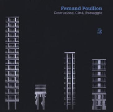 Fernand Pouillon. Costruzione, città, paesaggio. Catalogo della mostra (Napoli, 19 aprile-7 maggio 2018). Ediz. illustrata - F. Patrono |