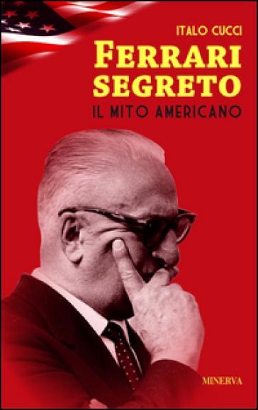 Ferrari segreto. Il mito americano - Italo Cucci  