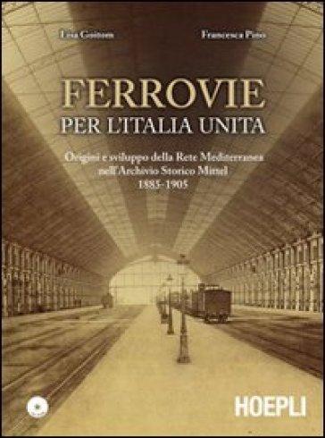 Ferrovie per l'Unità d'Italia. Origine e sviluppo della Rete Mediterranea nell'Archivio Storico Mittel 1885-1905. Con CD-ROM - Lisa Goitom |