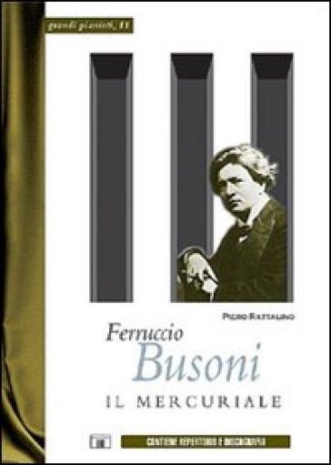 Ferruccio Busoni. Il mercuriale - Piero Rattalino |