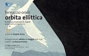 Ferruccio Orioli. Orbita ellittica. Le misure mutevoli di Napoli. Catalogo della mostra (Napoli, 21 maggio-13 giugno 2011) - Angela Tecce |