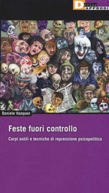 Feste fuori controllo. Corpi ostili e tecniche di repressione psicopolitica - Daniele Vazquez |