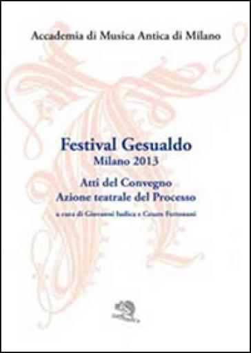 Festival Gesualdo Milano 2013. Atti del Convegno. Azione teatrale del processo - Accademia di musica antica di Milano | Rochesterscifianimecon.com