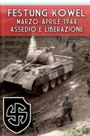Festung Kowel. Marzo-aprile 1944: assedio e liberazione. Ediz. illustrata - Massimiliano Afiero  