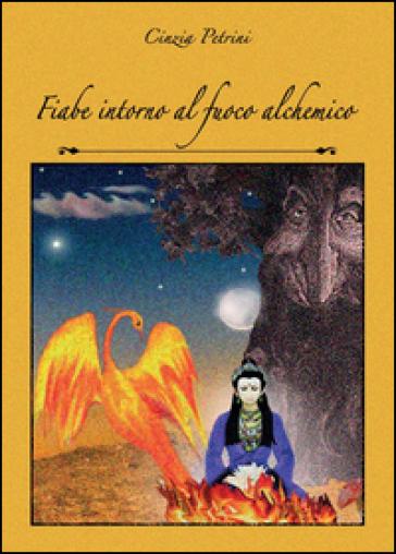 Fiabe intorno al fuoco alchemico - Cinzia Petrini  