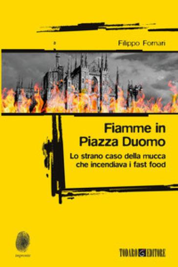 Fiamme in Piazza Duomo. Lo strano caso della mucca che incendiava i fast food - Filippo Fornari pdf epub