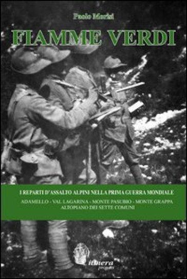 Fiamme Verdi. I reparti d'assalto alpini nella prima guerra mondiale. Adamello, Val Lagarina, Monte Pasubio, Monte Grappa, Altopiano dei Sette Comuni - Paolo Morisi |