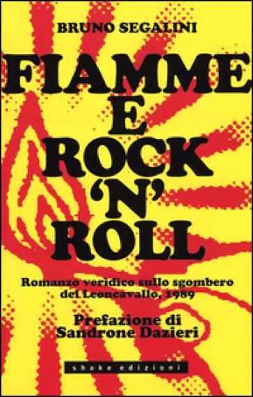 Fiamme e rock'n roll. Romanzo veridico sullo sgombero del Leoncavallo, 1989 - Bruno Segalini |