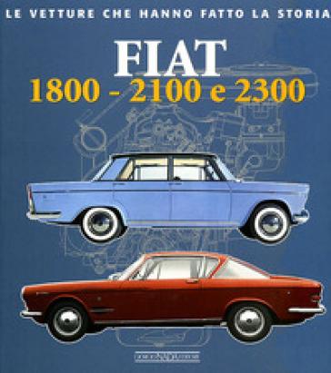 Fiat 1800, 2100 e 2300. Ediz. illustrata - Alessandro Sannia   Rochesterscifianimecon.com