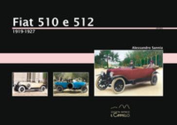 Fiat 510 e 512. 1919-1927. Ediz. illustrata - Alessandro Sannia | Rochesterscifianimecon.com