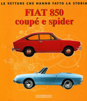 Fiat 850 Coupé e Spider. Ediz. illustrata - Giancarlo Catarsi |