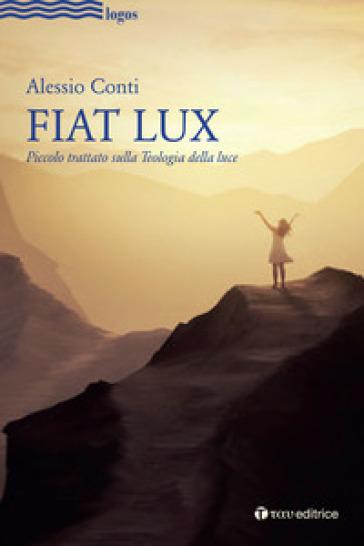 Fiat Lux. Piccolo trattato sulla Teologia della luce - Alessio Conti  