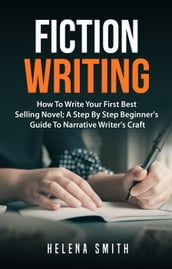 Fiction Writing: How To Write Your First Best Selling Novel; A Step By Step Beginner s Guide To Narrative Writer s Craft