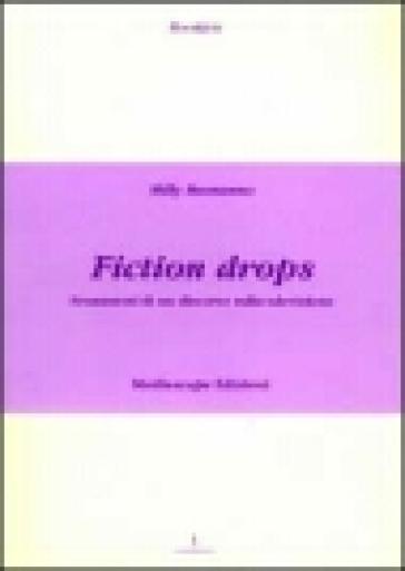 Fiction drops. Frammmenti di un discorso sulla televisione - Milly Buonanno |