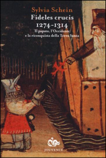 Fideles crucis. 1274-1314. Il papato, l'Occidente e la riconquista della Terra Santa - Sylvia Schein | Kritjur.org