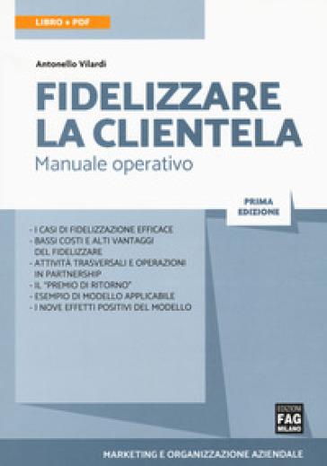Fidelizzare la clientela. Manuale operativo. Con e-book - Antonello Vilardi |