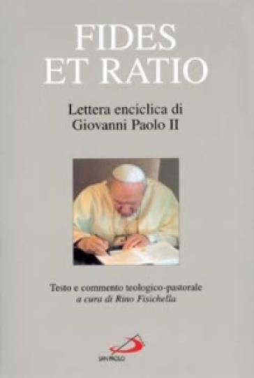 Fides et ratio. Lettera enciclica di Giovanni Paolo II. Testo e commento teologico-pastorale - Rino Fisichella |
