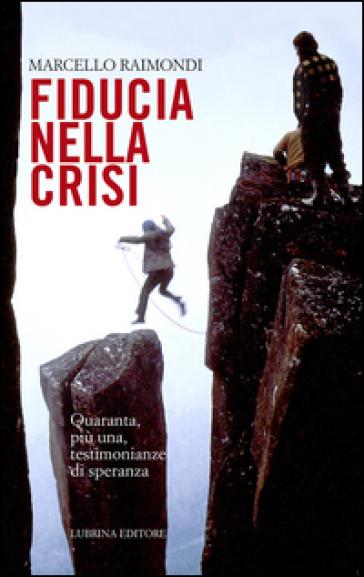 Fiducia nella crisi. Quaranta, più una, testimonianze di speranza - Marcello Raimondi | Rochesterscifianimecon.com