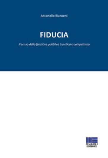 Fiducia. Il senso della funzione pubblica tra etica e competenza - Antonella Bianconi pdf epub