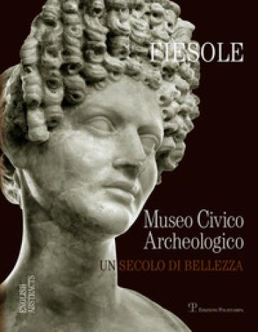 Fiesole. Il museo archeologico di Fiesole. Un secolo di bellezza - M. De Marco |