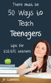 Fifty Ways to Teach Teenagers: Tips for ESL/EFL Teachers