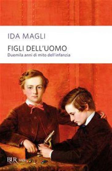 Figli dell'uomo. Duemila anni di mito dell'infanzia - Ida Magli  