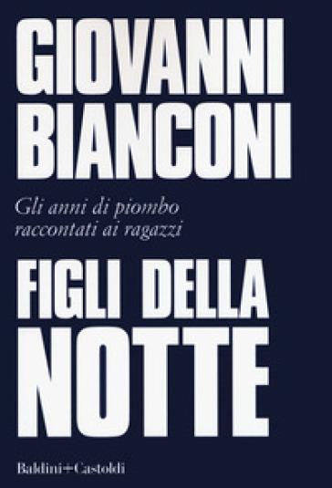 Figli della notte. Gli anni di piombo raccontati ai ragazzi - Giovanni Bianconi | Kritjur.org