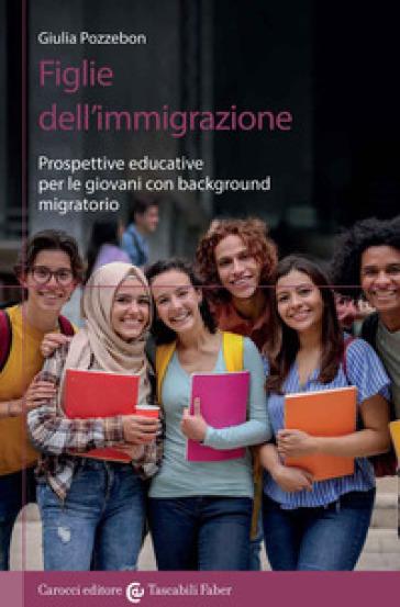 Figlie dell'immigrazione. Prospettive educative per le giovani con background migratorio - Giulia Pozzebon |