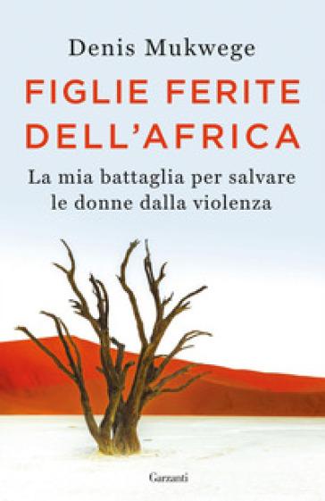Figlie ferite dell'Africa. La mia battaglia per salvare le donne dalla violenza - Denis Mukwege | Ericsfund.org