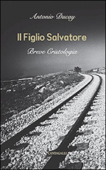 Il Figlio Salvatore. Breve cristologia - Antonio Ducay Real |