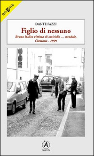 Figlio di nessuno. Bruno Italico vittima di omicidio... stradale, Cremona 1999 - Dante Fazzi |