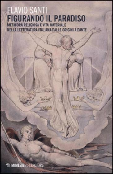 «Figurando il paradiso»: metafora religiosa e vita materiale dalle origini a Dante - Flavio Santi   Rochesterscifianimecon.com