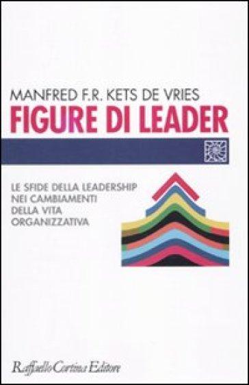 Figure di leader. Le sfide della leadership nei cambiamenti della vita organizzativa - Manfred F. R. Kets de Vries pdf epub
