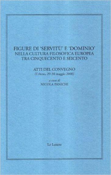 Figure di «servitù» e «dominio» nella cultura filosofica europea tra Cinquecento e Seicento. Atti del convegno (Urbino, 29-30 maggio 2008) - N. Panichi | Ericsfund.org