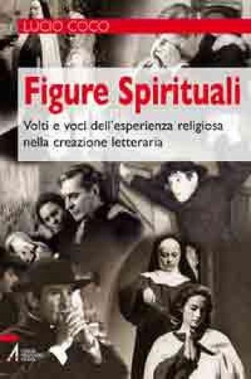 Figure spirituali. Volti e voci dell'esperienza religiosa nella creazione letteraria - Lucio Coco  
