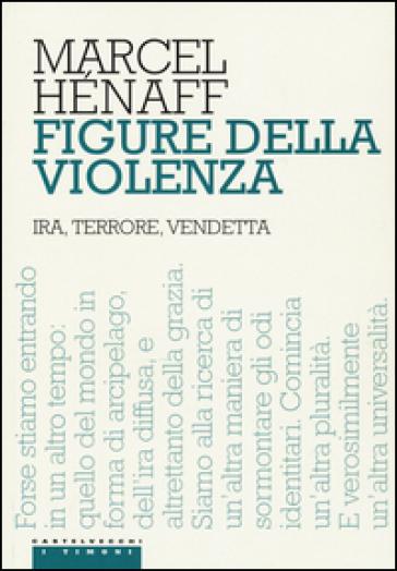 Figure della violenza. Ira, terrore, vendetta - Marcel Hénaff |