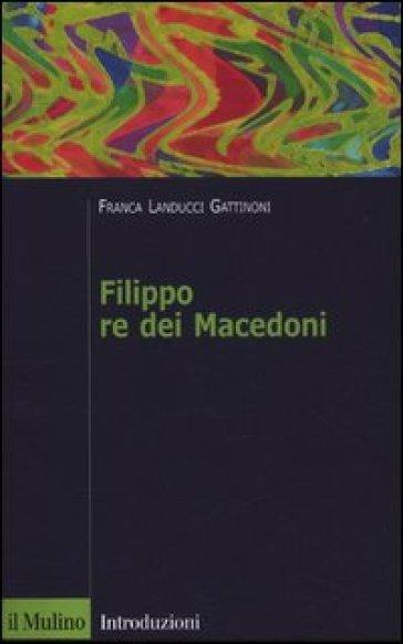 Filippo re dei Macedoni - Franca Landucci Gattinoni |