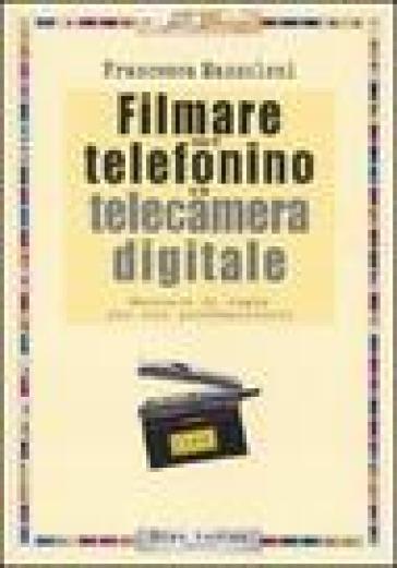 Filmare con il telefonino e la telecamera digitale - Francesca Mazzoleni  