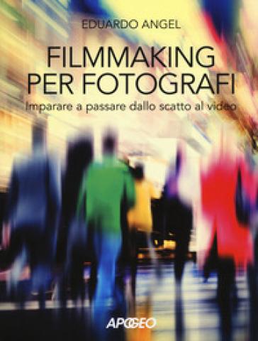Filmmaking per fotografi. Imparare a passare dallo scatto al video - Eduardo Angel   Thecosgala.com