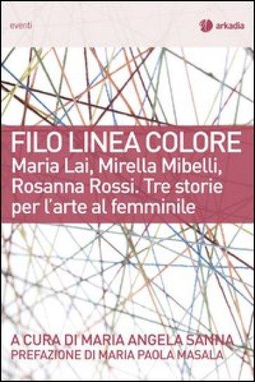 Filo linea colore. Maria Lai, Mirella Mibelli, Rosanna Rossi. Tre storie per l'arte al femminile - M. A. Sanna |